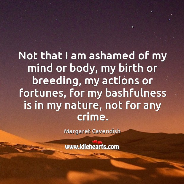 Not that I am ashamed of my mind or body, my birth or breeding, my actions or fortunes Image