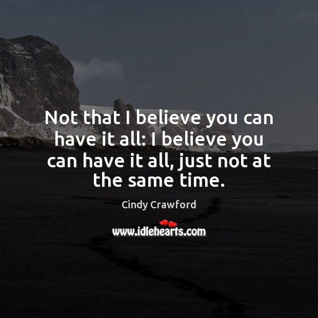 Not that I believe you can have it all: I believe you Cindy Crawford Picture Quote