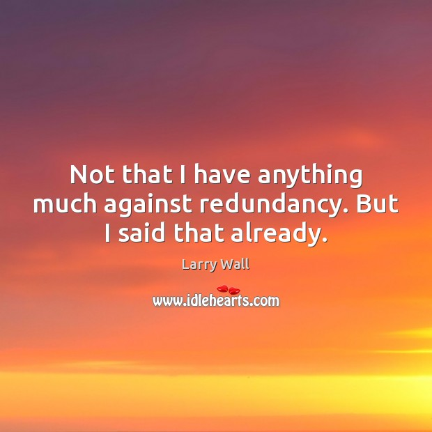 Not that I have anything much against redundancy. But I said that already. Larry Wall Picture Quote
