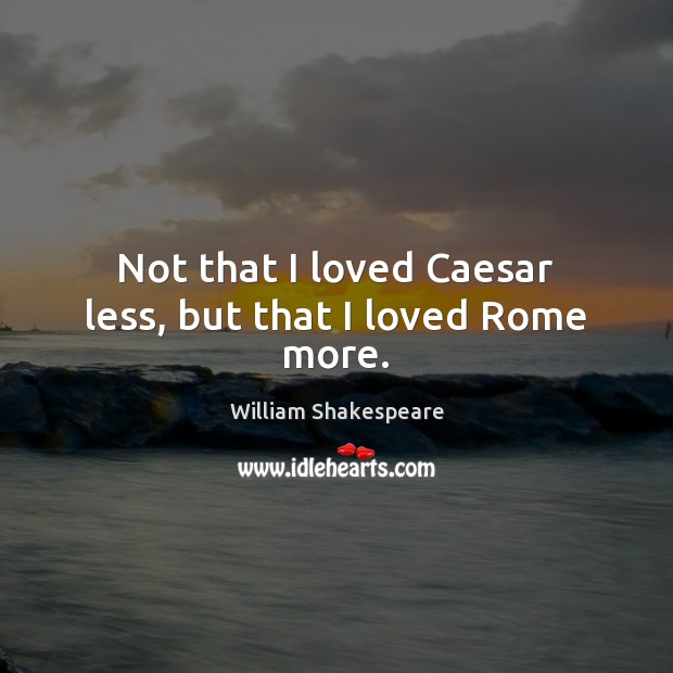Image, Not that I loved Caesar less, but that I loved Rome more.