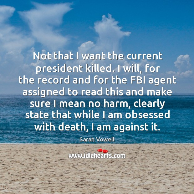 Not that I want the current president killed. I will, for the Sarah Vowell Picture Quote