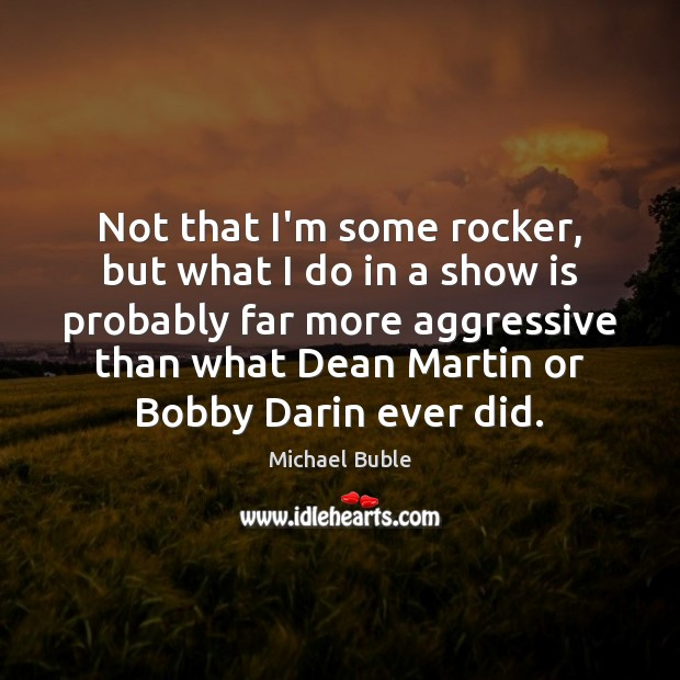 Not that I'm some rocker, but what I do in a show Michael Buble Picture Quote