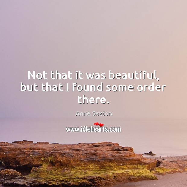 Not that it was beautiful, but that I found some order there. Anne Sexton Picture Quote