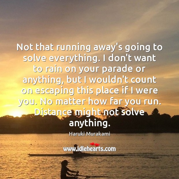 Not that running away's going to solve everything. I don't want to Image