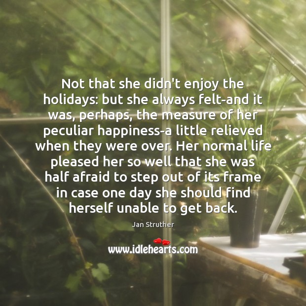 Not that she didn't enjoy the holidays: but she always felt-and it Jan Struther Picture Quote