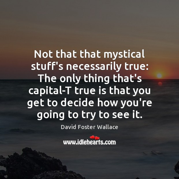 Not that that mystical stuff's necessarily true: The only thing that's capital-T David Foster Wallace Picture Quote