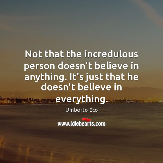Not that the incredulous person doesn't believe in anything. It's just that Umberto Eco Picture Quote