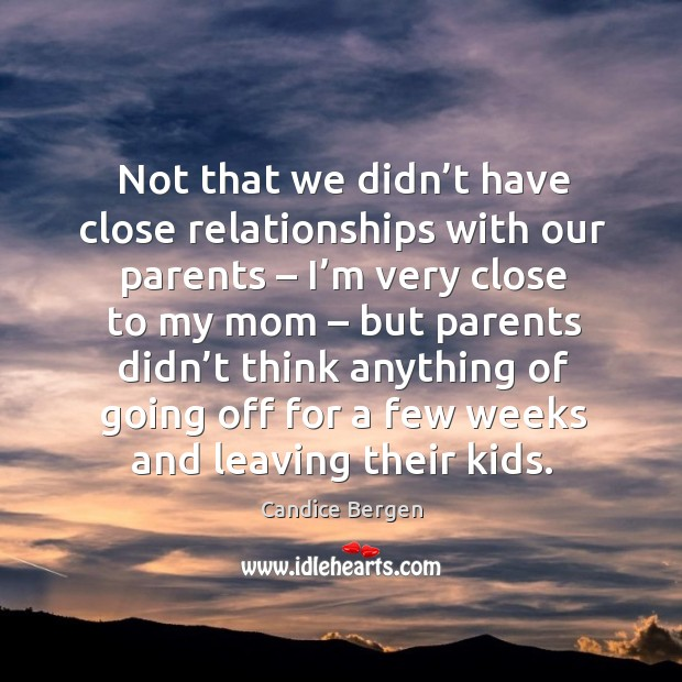 Image, Not that we didn't have close relationships with our parents – I'm very close to my mom