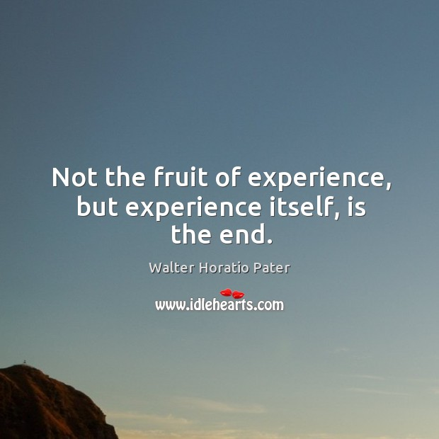 Not the fruit of experience, but experience itself, is the end. Walter Horatio Pater Picture Quote