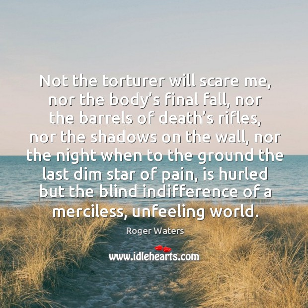 Not the torturer will scare me, nor the body's final fall, nor the barrels of death's rifles Roger Waters Picture Quote