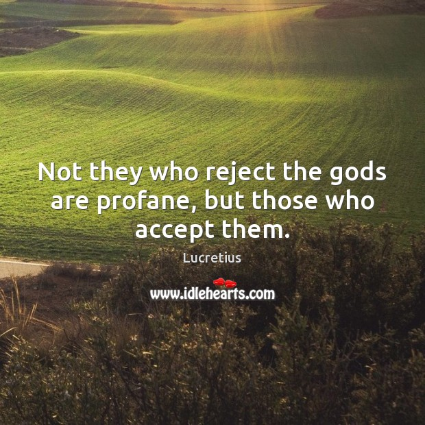 Not they who reject the Gods are profane, but those who accept them. Lucretius Picture Quote