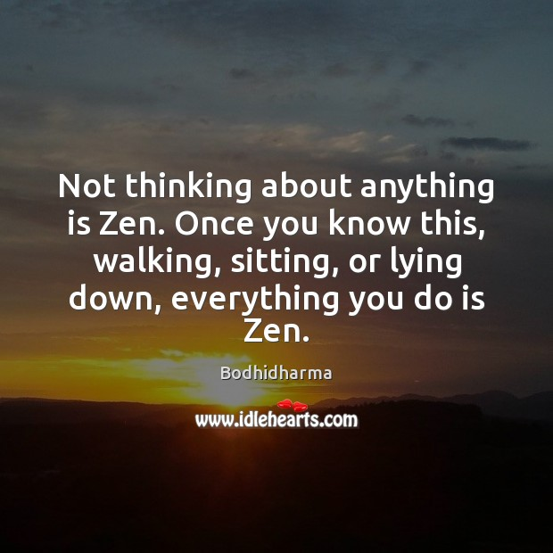 Not thinking about anything is Zen. Once you know this, walking, sitting, Bodhidharma Picture Quote