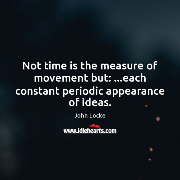 Not time is the measure of movement but: …each constant periodic appearance of ideas. John Locke Picture Quote
