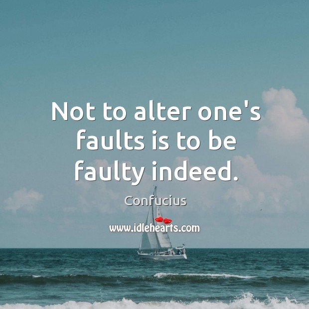 Not to alter one's faults is to be faulty indeed. Image