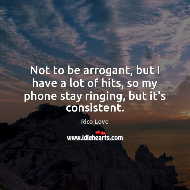 Not to be arrogant, but I have a lot of hits, so Rico Love Picture Quote