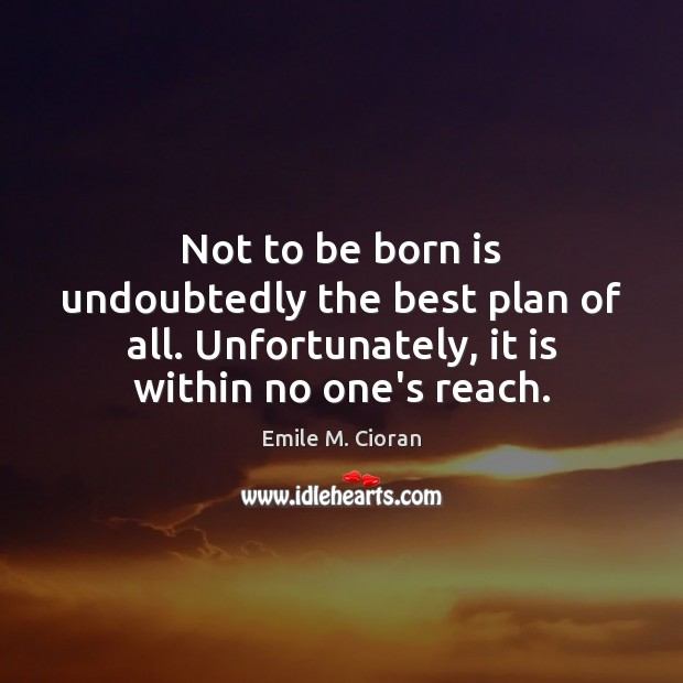 Not to be born is undoubtedly the best plan of all. Unfortunately, Emile M. Cioran Picture Quote