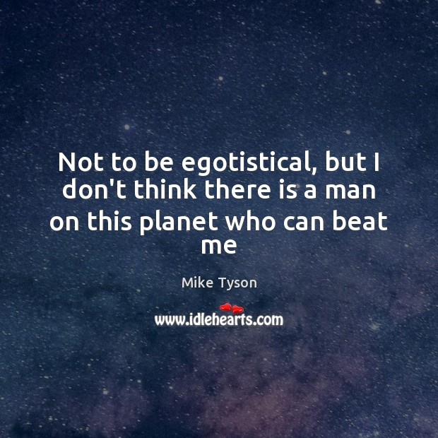 Not to be egotistical, but I don't think there is a man on this planet who can beat me Mike Tyson Picture Quote