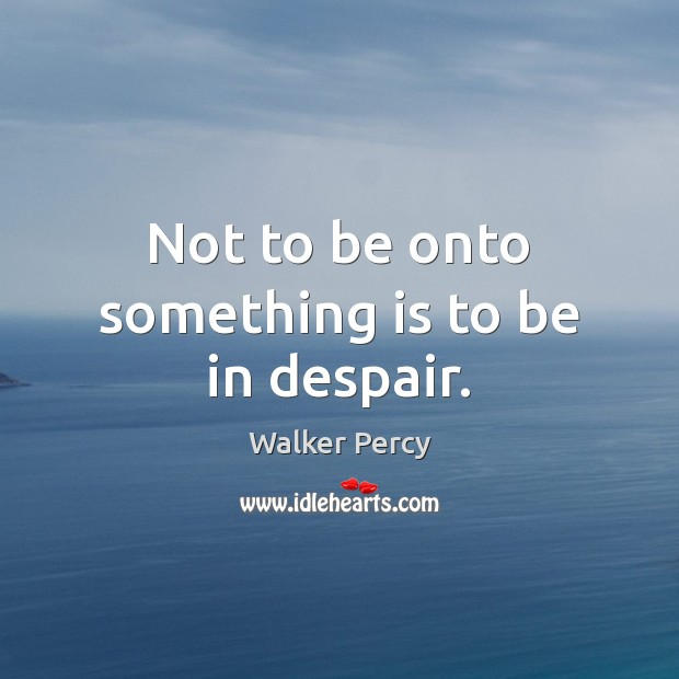 Not to be onto something is to be in despair. Walker Percy Picture Quote