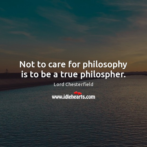 Image, Not to care for philosophy is to be a true philospher.