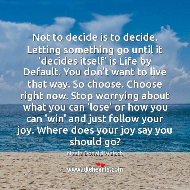 Not to decide is to decide. Letting something go until it 'decides Neale Donald Walsch Picture Quote