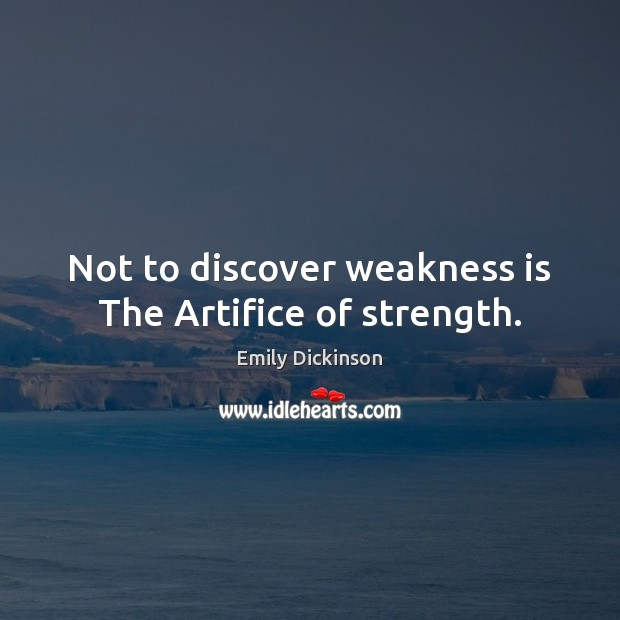 Not to discover weakness is The Artifice of strength. Image