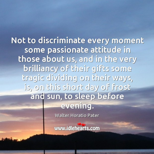 Not to discriminate every moment some passionate attitude in those about us Walter Horatio Pater Picture Quote