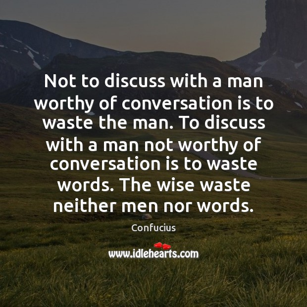 Not to discuss with a man worthy of conversation is to waste Image