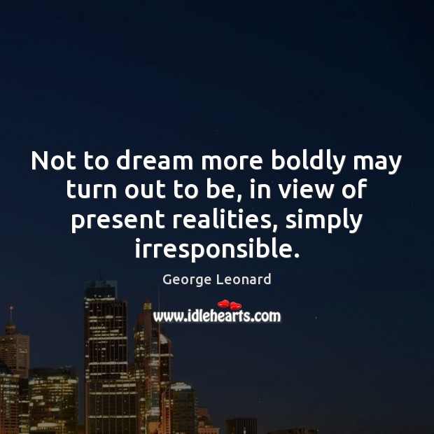 Not to dream more boldly may turn out to be, in view George Leonard Picture Quote