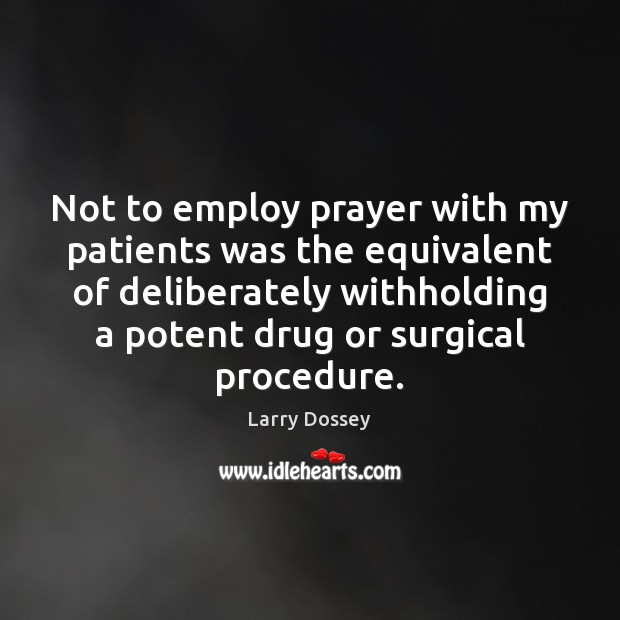 Not to employ prayer with my patients was the equivalent of deliberately Larry Dossey Picture Quote