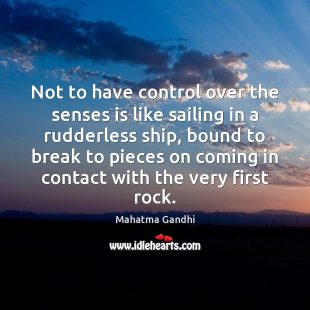 Not to have control over the senses is like sailing in a Image