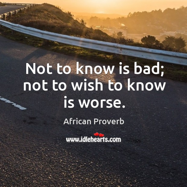Image, Not to know is bad; not to wish to know is worse.