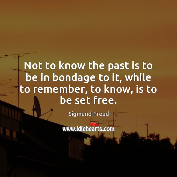 Not to know the past is to be in bondage to it, Sigmund Freud Picture Quote