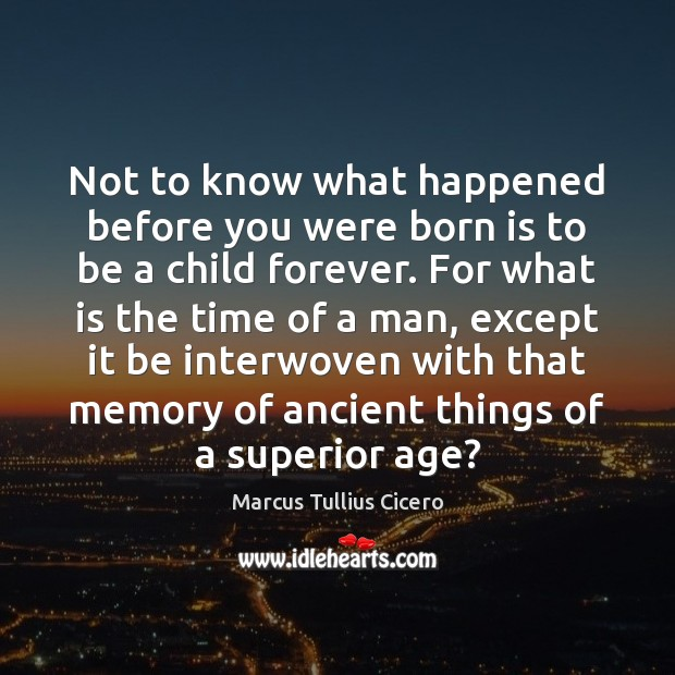 Not to know what happened before you were born is to be Image