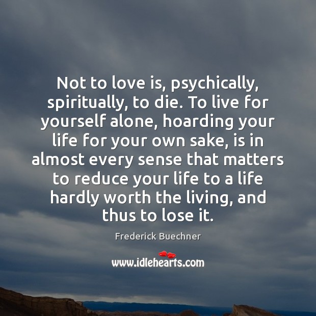 Not to love is, psychically, spiritually, to die. To live for yourself Frederick Buechner Picture Quote