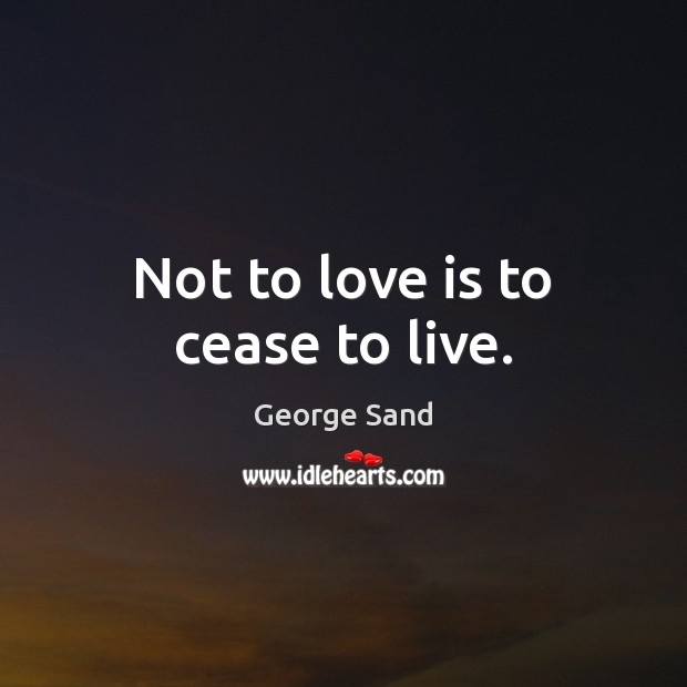 Not to love is to cease to live. George Sand Picture Quote