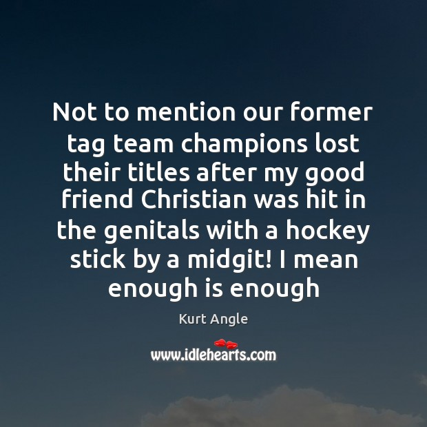 Not to mention our former tag team champions lost their titles after Kurt Angle Picture Quote