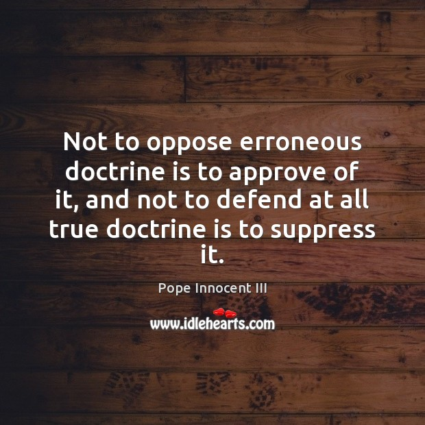 Not to oppose erroneous doctrine is to approve of it, and not Pope Innocent III Picture Quote