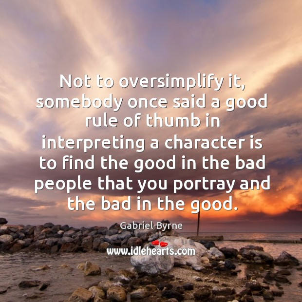 Not to oversimplify it, somebody once said a good rule of thumb in interpreting a character Gabriel Byrne Picture Quote