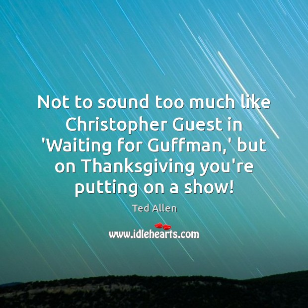 Not to sound too much like Christopher Guest in 'Waiting for Guffman, Ted Allen Picture Quote