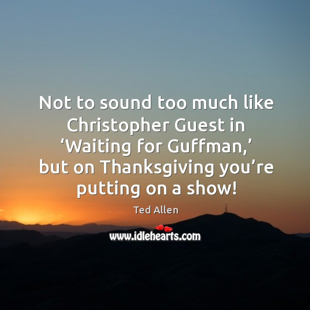 Not to sound too much like christopher guest in 'waiting for guffman,' Ted Allen Picture Quote