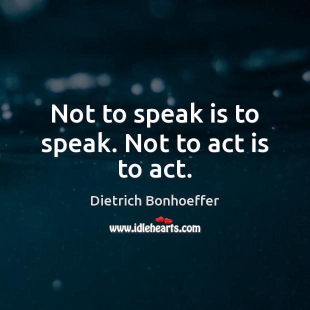 Not to speak is to speak. Not to act is to act. Image