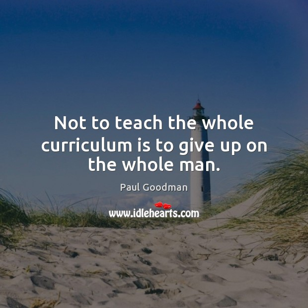 Not to teach the whole curriculum is to give up on the whole man. Paul Goodman Picture Quote
