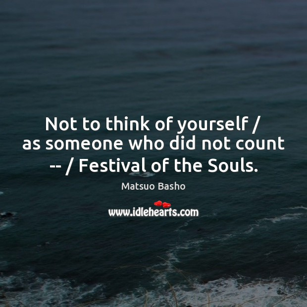 Not to think of yourself / as someone who did not count — / Festival of the Souls. Matsuo Basho Picture Quote