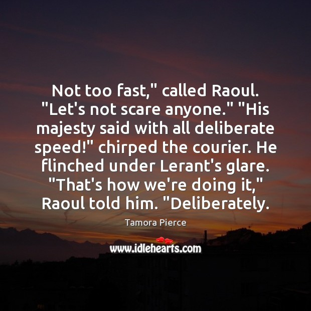 """Not too fast,"""" called Raoul. """"Let's not scare anyone."""" """"His majesty said Tamora Pierce Picture Quote"""