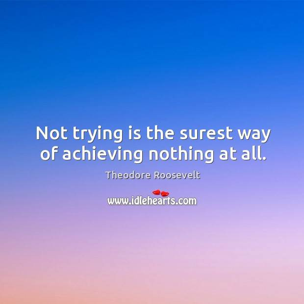 Image, Not trying is the surest way of achieving nothing at all.