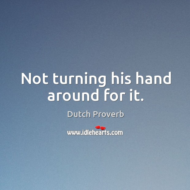 Not turning his hand around for it. Dutch Proverbs Image