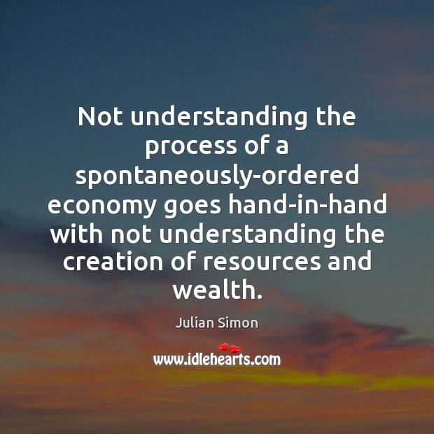 Not understanding the process of a spontaneously-ordered economy goes hand-in-hand with not Julian Simon Picture Quote