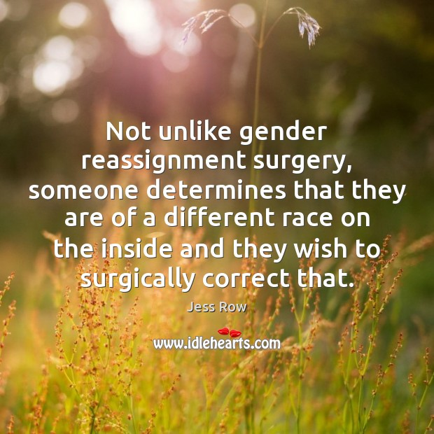 Not unlike gender reassignment surgery, someone determines that they are of a Jess Row Picture Quote
