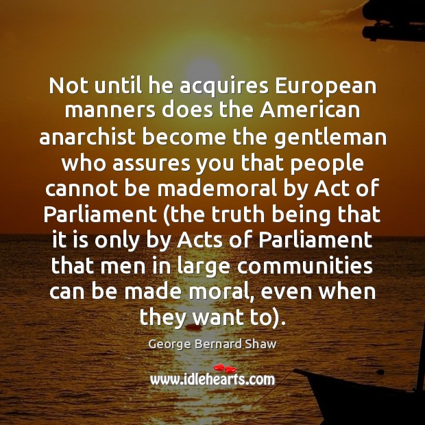 Not until he acquires European manners does the American anarchist become the Image