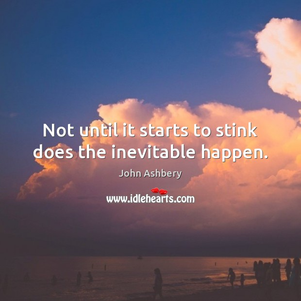 Not until it starts to stink does the inevitable happen. John Ashbery Picture Quote